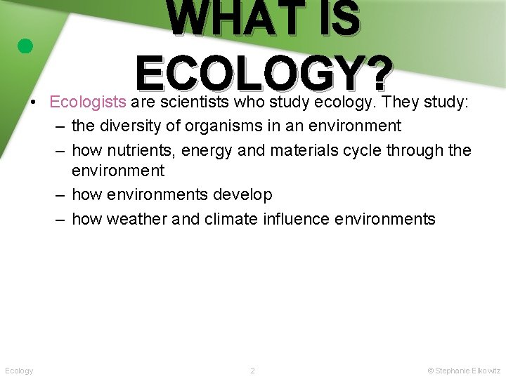 WHAT IS ECOLOGY? • Ecologists are scientists who study ecology. They study: – the