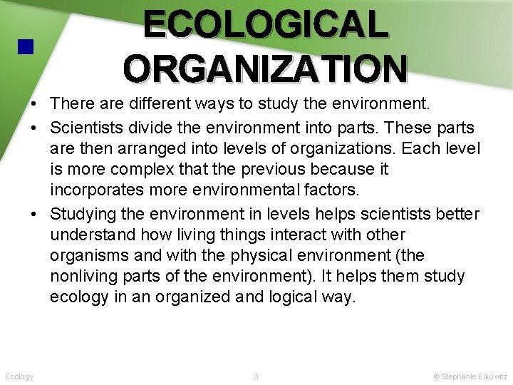 ECOLOGICAL ORGANIZATION • There are different ways to study the environment. • Scientists divide
