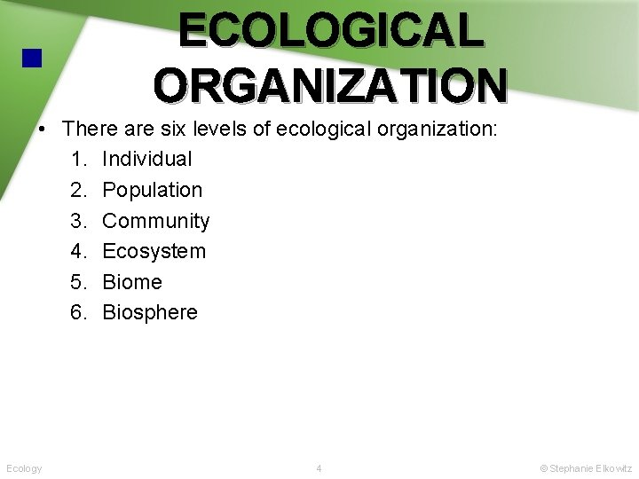 ECOLOGICAL ORGANIZATION • There are six levels of ecological organization: 1. Individual 2. Population
