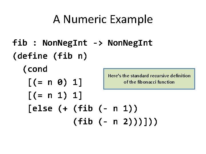 A Numeric Example fib : Non. Neg. Int -> Non. Neg. Int (define (fib