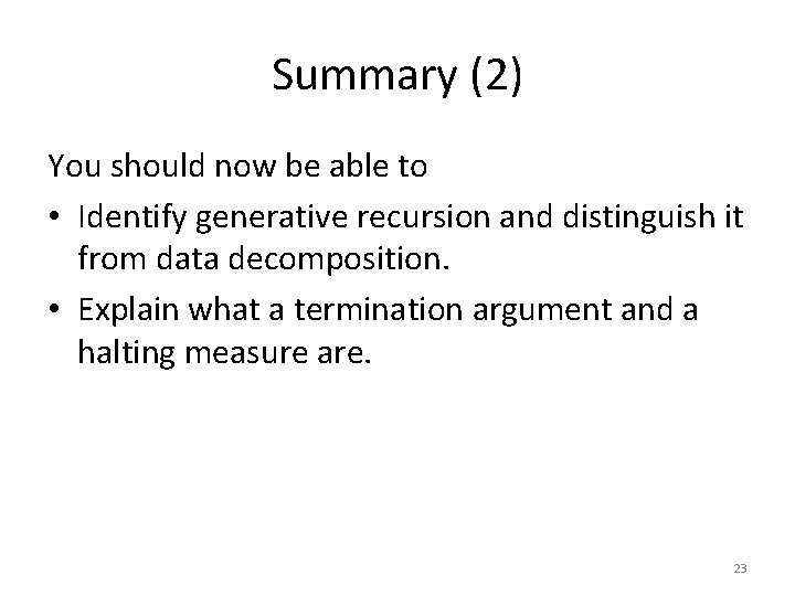 Summary (2) You should now be able to • Identify generative recursion and distinguish