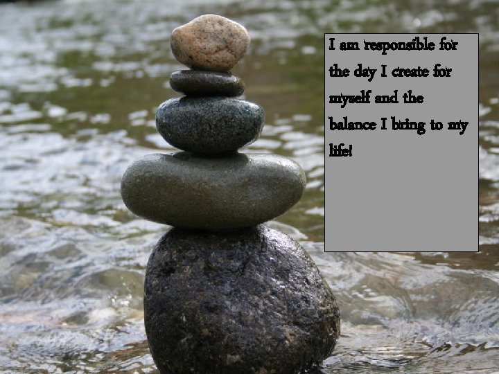 I am responsible for the day I create for myself and the balance I