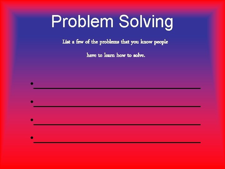 Problem Solving List a few of the problems that you know people have to