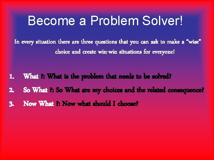 Become a Problem Solver! In every situation there are three questions that you can