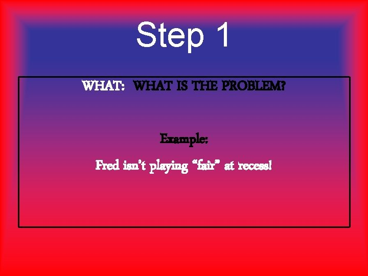 """Step 1 WHAT: WHAT IS THE PROBLEM? Example: Fred isn't playing """"fair"""" at recess!"""