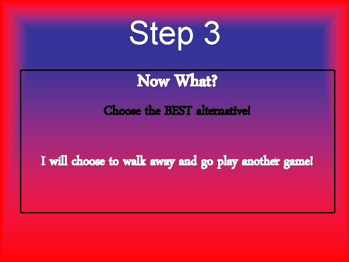 Step 3 Now What? Choose the BEST alternative! I will choose to walk away