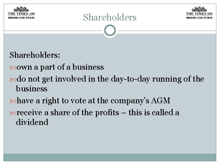 Shareholders: own a part of a business do not get involved in the day-to-day