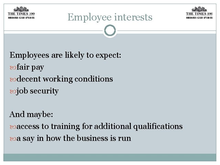 Employee interests Employees are likely to expect: fair pay decent working conditions job security