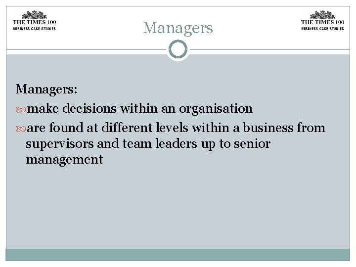 Managers: make decisions within an organisation are found at different levels within a business