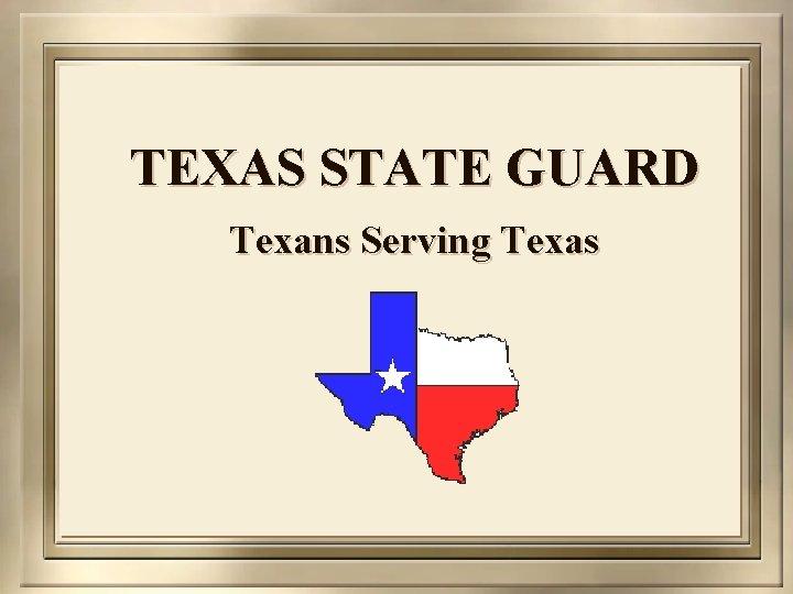 TEXAS STATE GUARD Texans Serving Texas