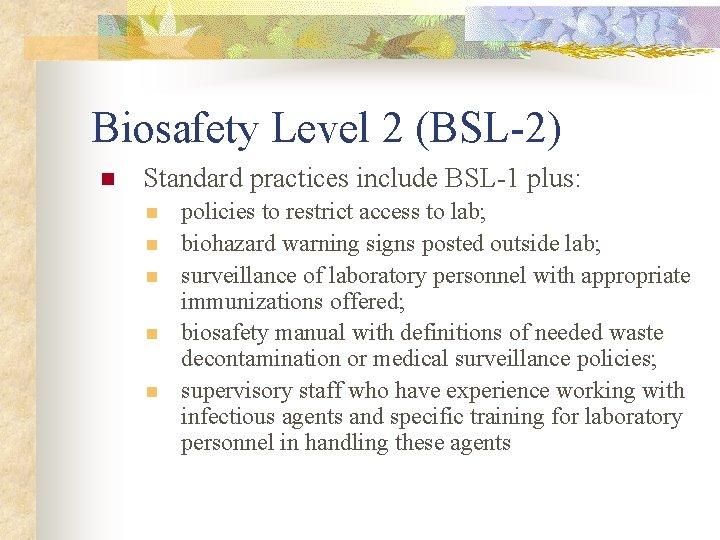 Biosafety Level 2 (BSL-2) n Standard practices include BSL-1 plus: n n n policies