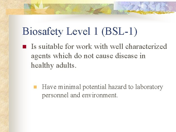 Biosafety Level 1 (BSL-1) n Is suitable for work with well characterized agents which