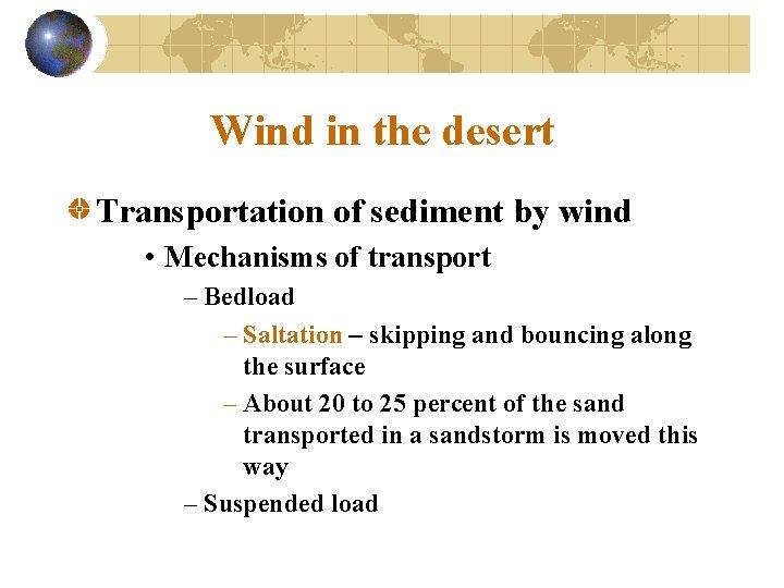 Wind in the desert Transportation of sediment by wind • Mechanisms of transport –