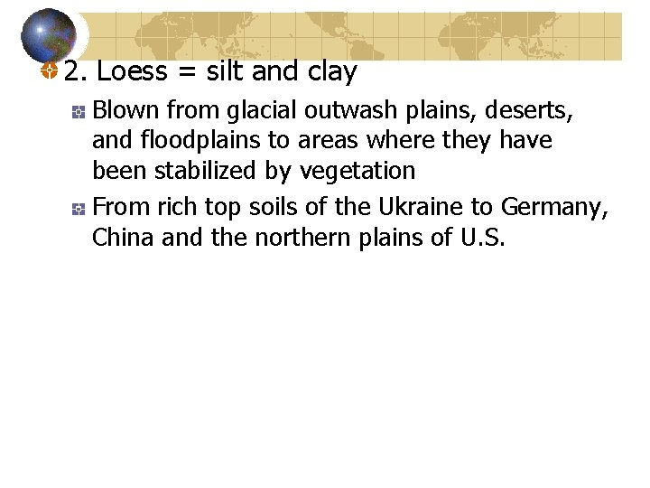 2. Loess = silt and clay Blown from glacial outwash plains, deserts, and floodplains