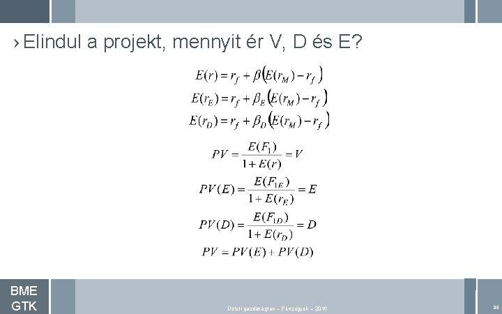 › Elindul a projekt, mennyit ér V, D és E? BME GTK Üzleti gazdaságtan
