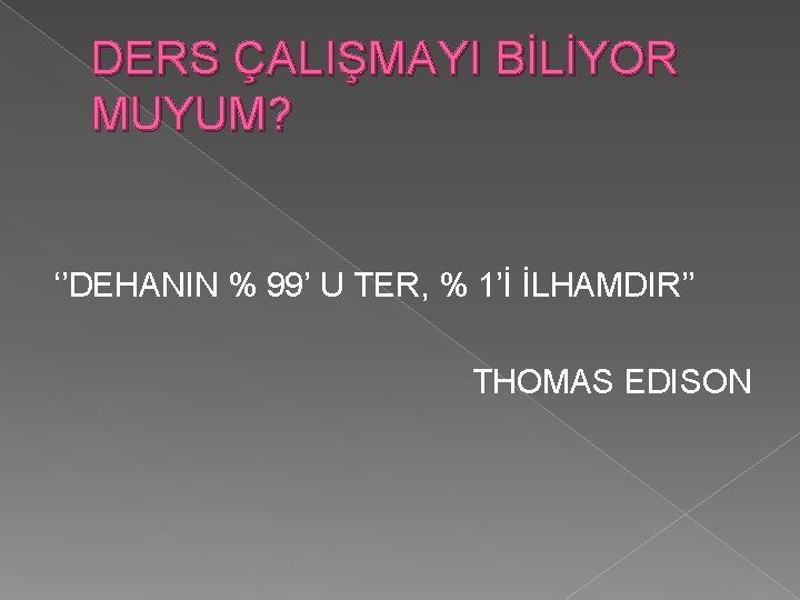 DERS ÇALIŞMAYI BİLİYOR MUYUM? ''DEHANIN % 99' U TER, % 1'İ İLHAMDIR'' THOMAS EDISON