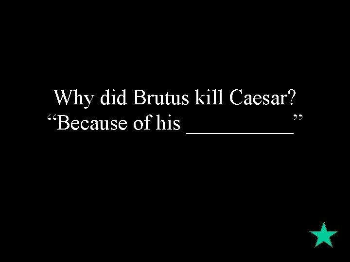 """Why did Brutus kill Caesar? """"Because of his _____"""""""