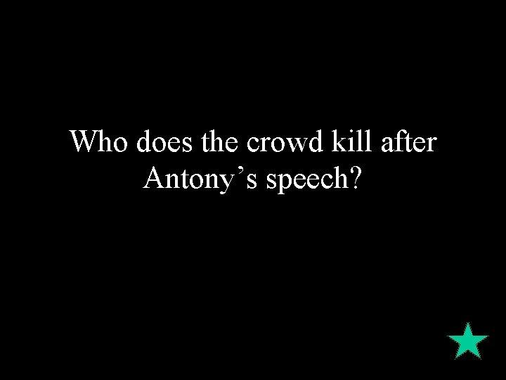 Who does the crowd kill after Antony's speech?