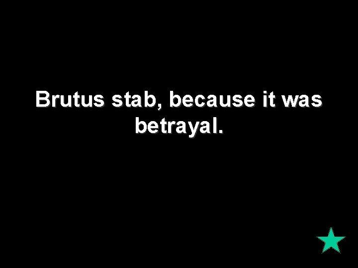 Brutus stab, because it was betrayal.