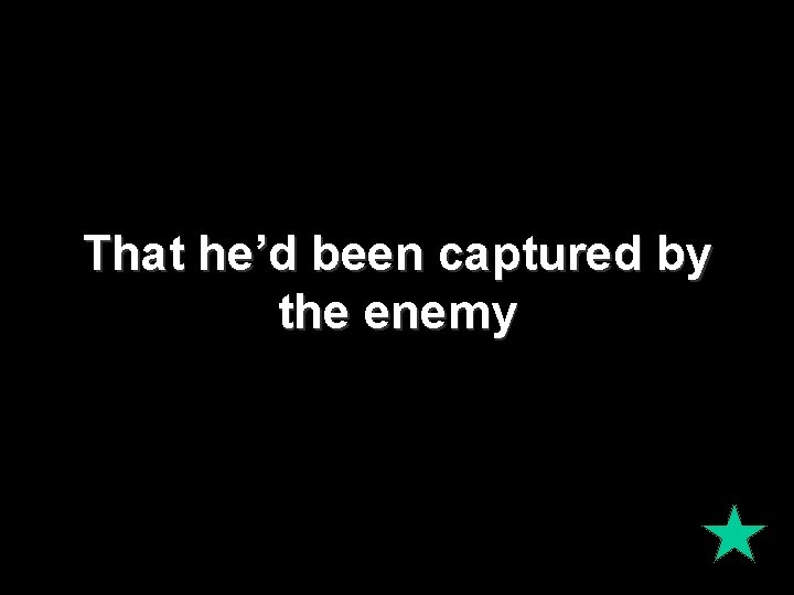 That he'd been captured by the enemy