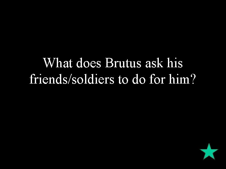 What does Brutus ask his friends/soldiers to do for him?
