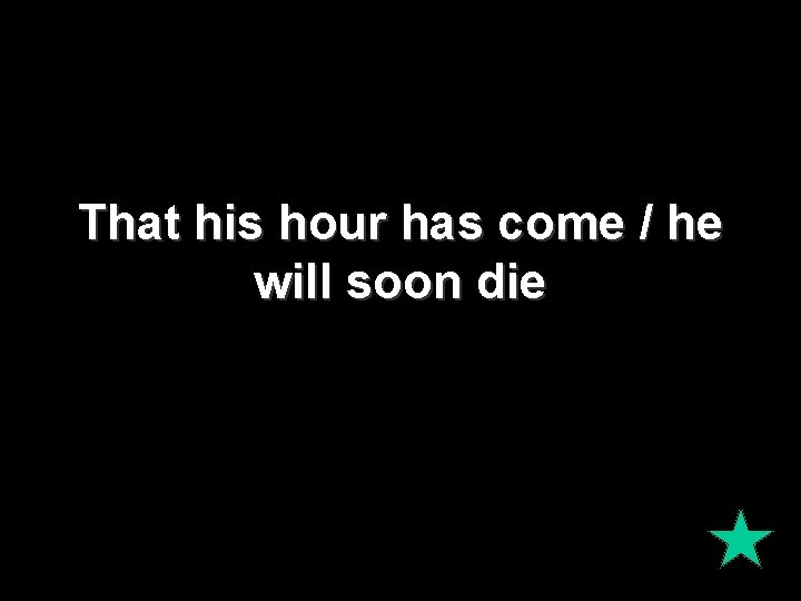 That his hour has come / he will soon die