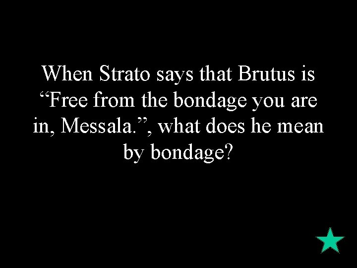 """When Strato says that Brutus is """"Free from the bondage you are in, Messala."""