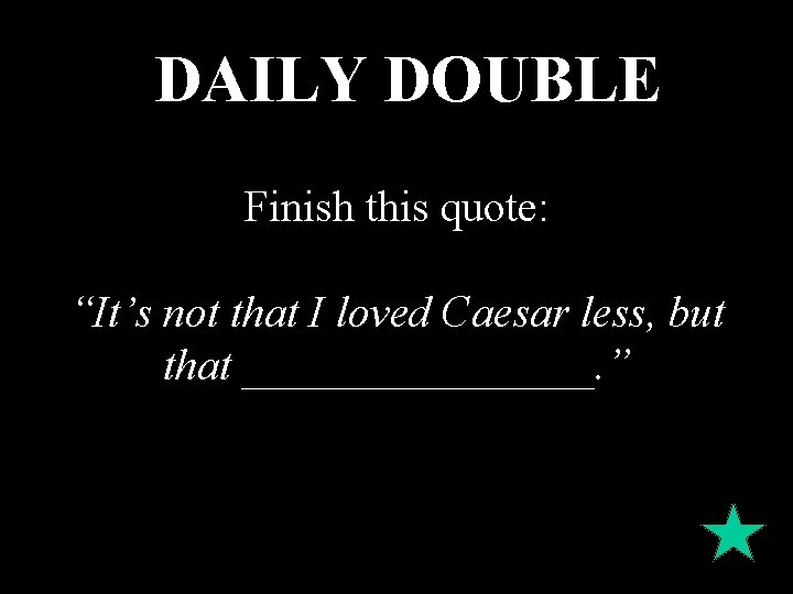 """DAILY DOUBLE Finish this quote: """"It's not that I loved Caesar less, but that"""