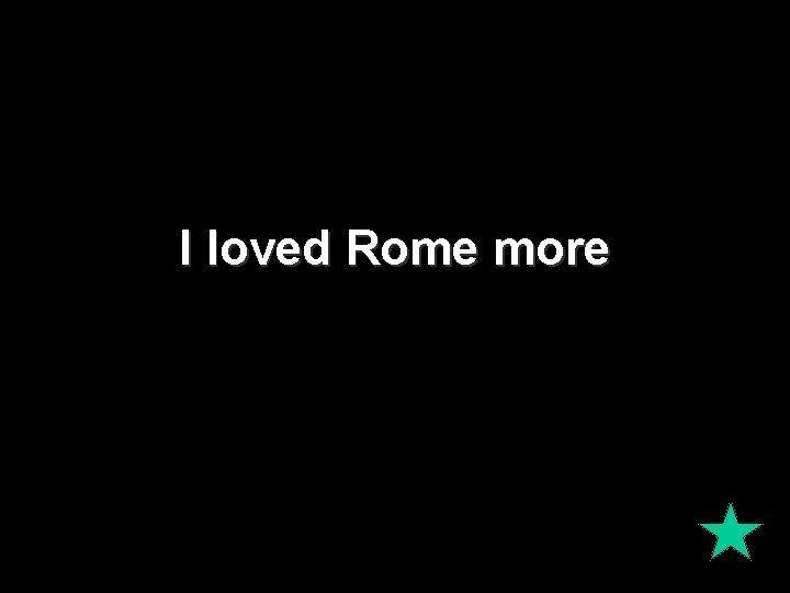 I loved Rome more