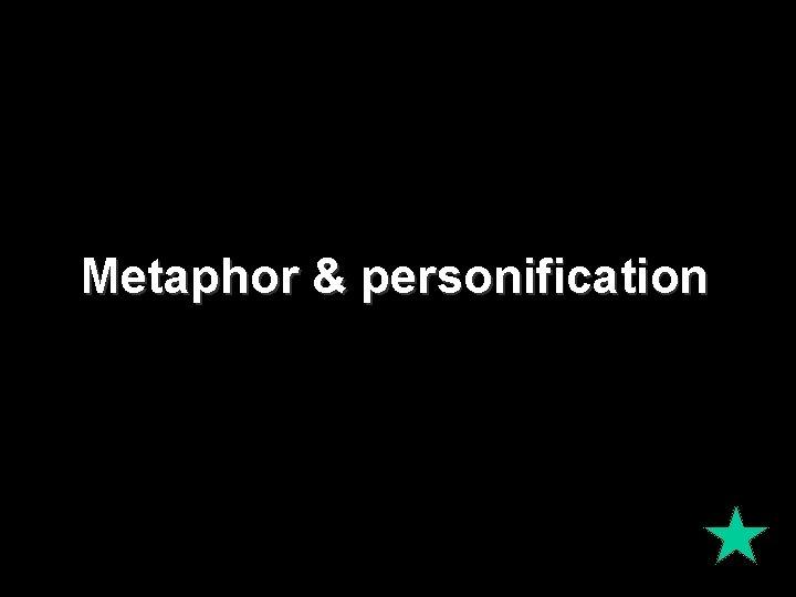 Metaphor & personification