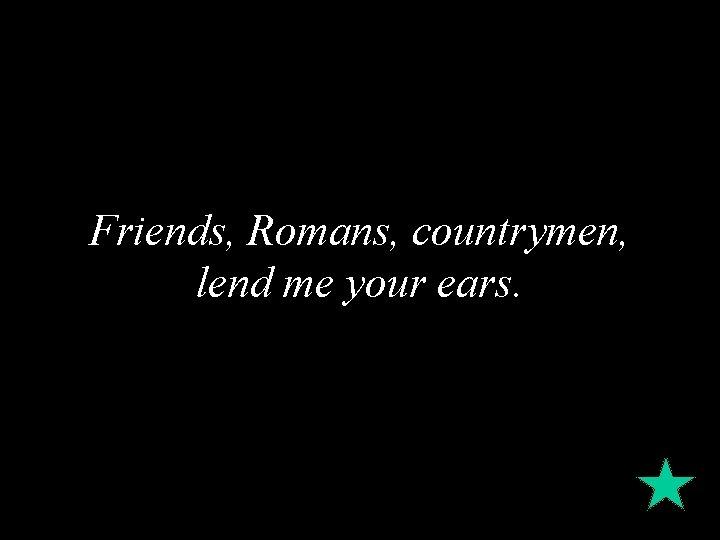 Friends, Romans, countrymen, lend me your ears.