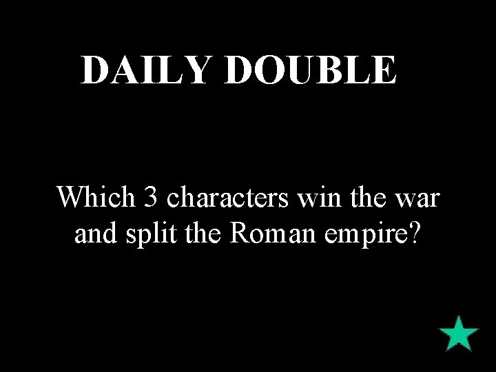 DAILY DOUBLE Which 3 characters win the war and split the Roman empire?