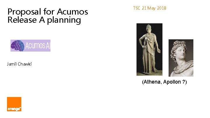 Proposal for Acumos Release A planning TSC 21 May 2018 Jamil Chawki (Athena, Apollon