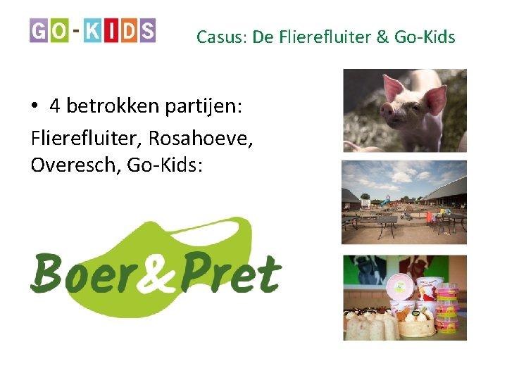 Casus: De Flierefluiter & Go-Kids • 4 betrokken partijen: Flierefluiter, Rosahoeve, Overesch, Go-Kids: