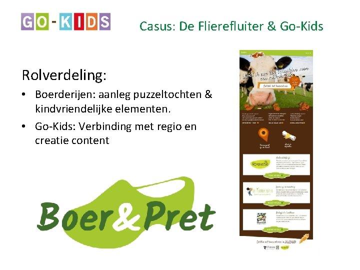Casus: De Flierefluiter & Go-Kids Rolverdeling: • Boerderijen: aanleg puzzeltochten & kindvriendelijke elementen. •