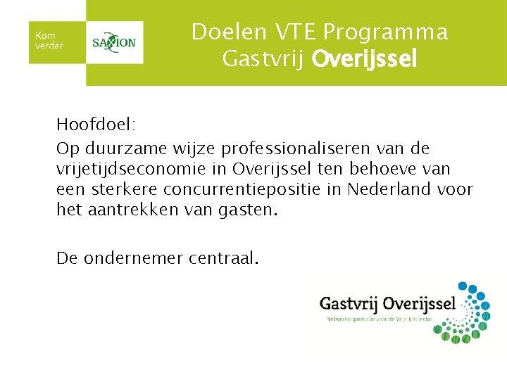 Doelen VTE Programma Gastvrij Overijssel Hoofdoel: Op duurzame wijze professionaliseren van de vrijetijdseconomie in