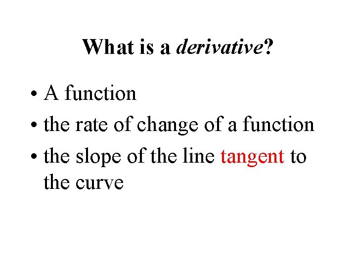 What is a derivative? • A function • the rate of change of a