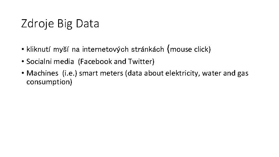 Zdroje Big Data • kliknutí myší na internetových stránkách (mouse click) • Socialni media