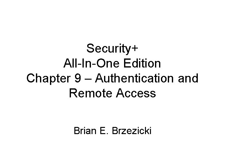Security+ All-In-One Edition Chapter 9 – Authentication and Remote Access Brian E. Brzezicki