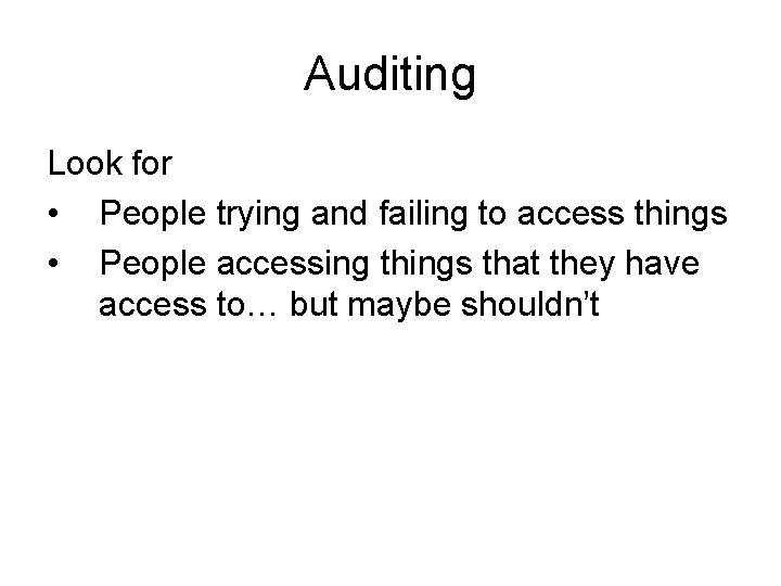 Auditing Look for • People trying and failing to access things • People accessing