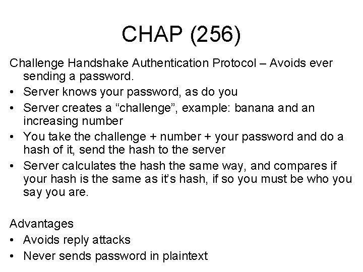 CHAP (256) Challenge Handshake Authentication Protocol – Avoids ever sending a password. • Server