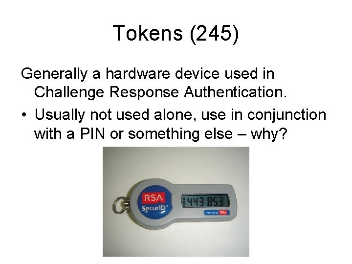 Tokens (245) Generally a hardware device used in Challenge Response Authentication. • Usually not