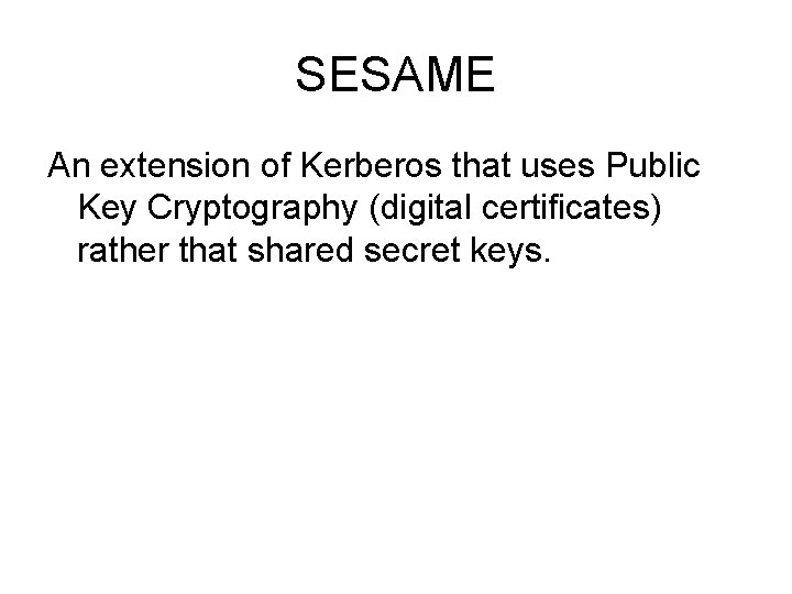 SESAME An extension of Kerberos that uses Public Key Cryptography (digital certificates) rather that