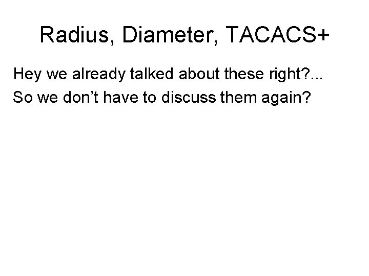 Radius, Diameter, TACACS+ Hey we already talked about these right? . . . So