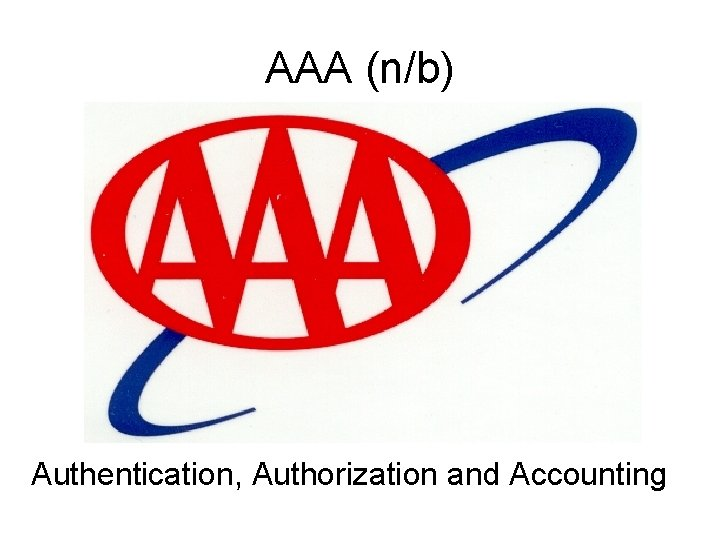 AAA (n/b) Authentication, Authorization and Accounting