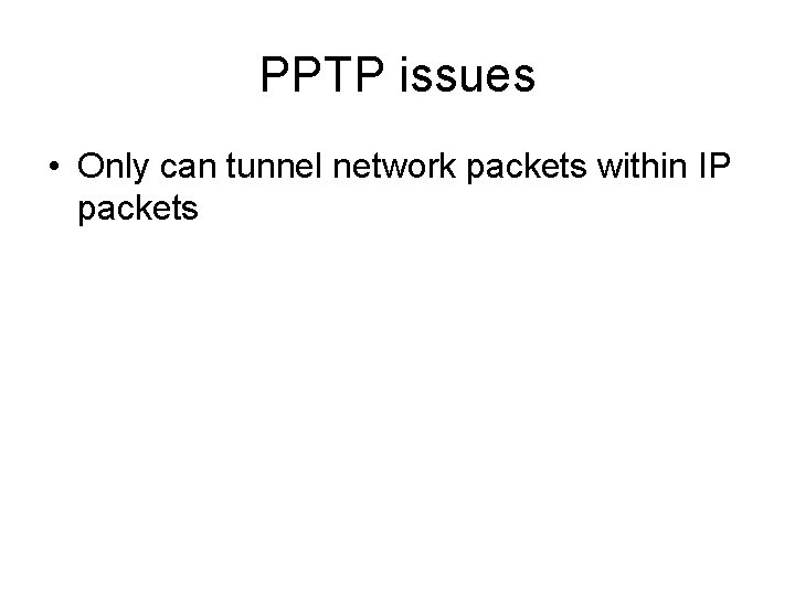 PPTP issues • Only can tunnel network packets within IP packets