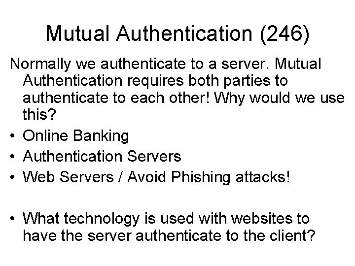 Mutual Authentication (246) Normally we authenticate to a server. Mutual Authentication requires both parties