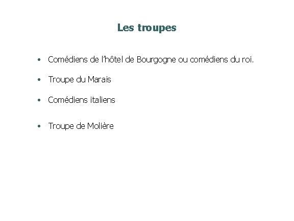 Les troupes • Comédiens de l'hôtel de Bourgogne ou comédiens du roi. • Troupe