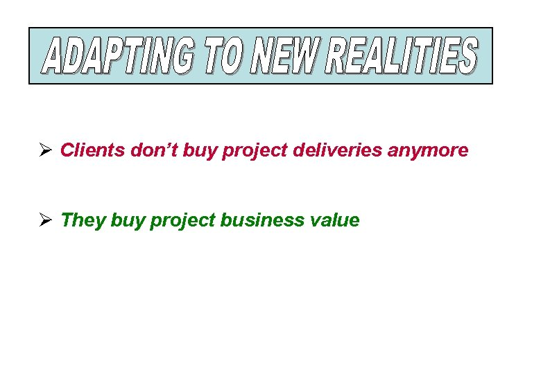 Ø Clients don't buy project deliveries anymore Ø They buy project business value