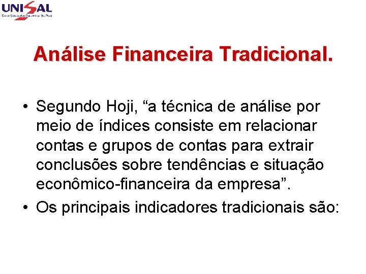"Análise Financeira Tradicional. • Segundo Hoji, ""a técnica de análise por meio de índices"